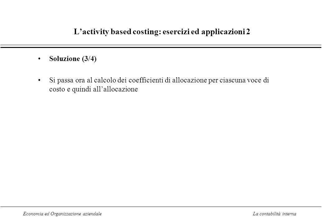 Economia ed Organizzazione aziendaleLa contabilità interna Lactivity based costing: esercizi ed applicazioni 2 Soluzione (3/4) Si passa ora al calcolo