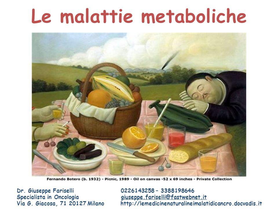 Le malattie metaboliche Dr. Giuseppe Fariselli 0226143258 – 3388198646 Specialista in Oncologia giuseppe.fariselli@fastwebnet.it Via G. Giacosa, 71 20