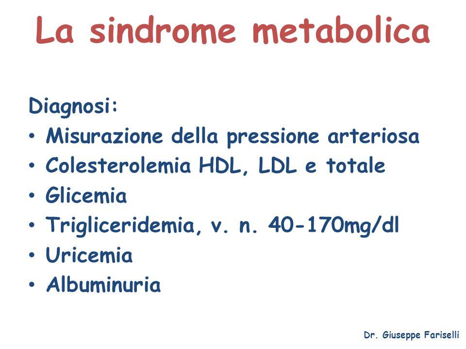La sindrome metabolica Dr. Giuseppe Fariselli Diagnosi: Misurazione della pressione arteriosa Colesterolemia HDL, LDL e totale Glicemia Trigliceridemi