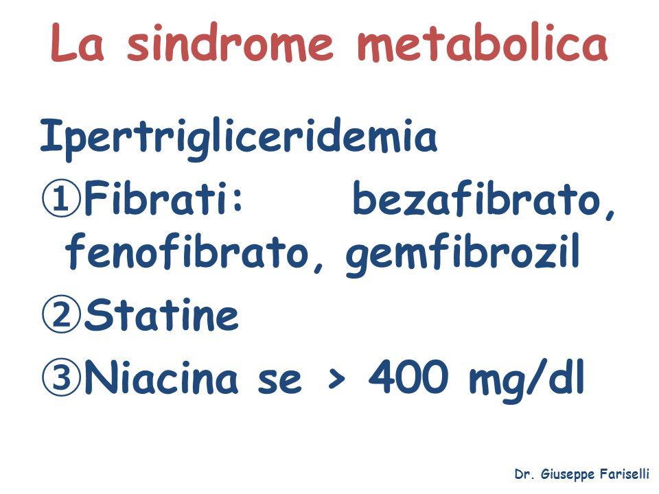 La sindrome metabolica Dr. Giuseppe Fariselli Ipertrigliceridemia Fibrati: bezafibrato, fenofibrato, gemfibrozil Statine Niacina se > 400 mg/dl
