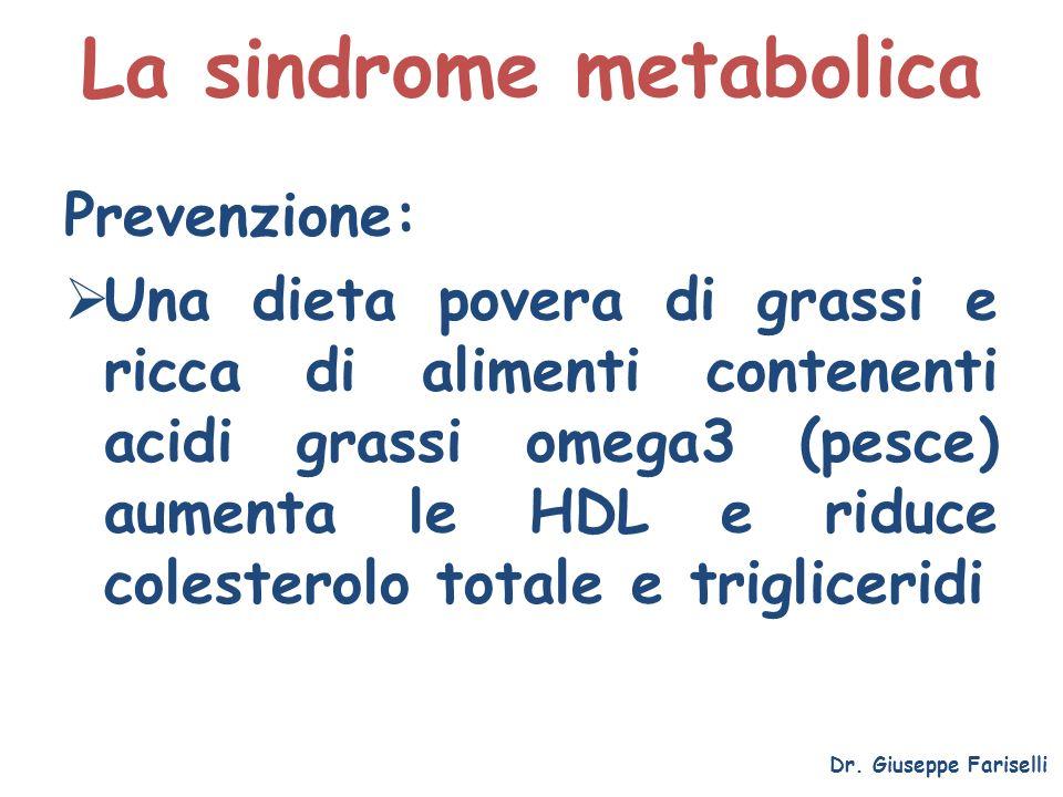 La sindrome metabolica Dr. Giuseppe Fariselli Prevenzione: Una dieta povera di grassi e ricca di alimenti contenenti acidi grassi omega3 (pesce) aumen