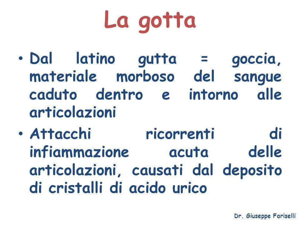 La gotta Dr. Giuseppe Fariselli Dal latino gutta = goccia, materiale morboso del sangue caduto dentro e intorno alle articolazioni Attacchi ricorrenti