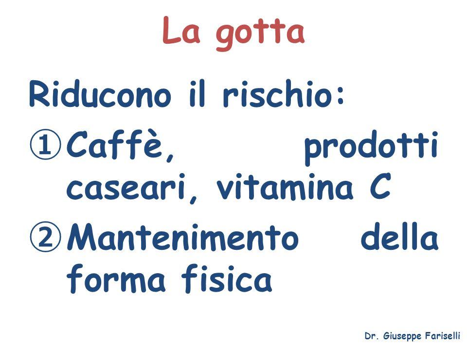 La gotta Riducono il rischio: Caffè, prodotti caseari, vitamina C Mantenimento della forma fisica Dr. Giuseppe Fariselli