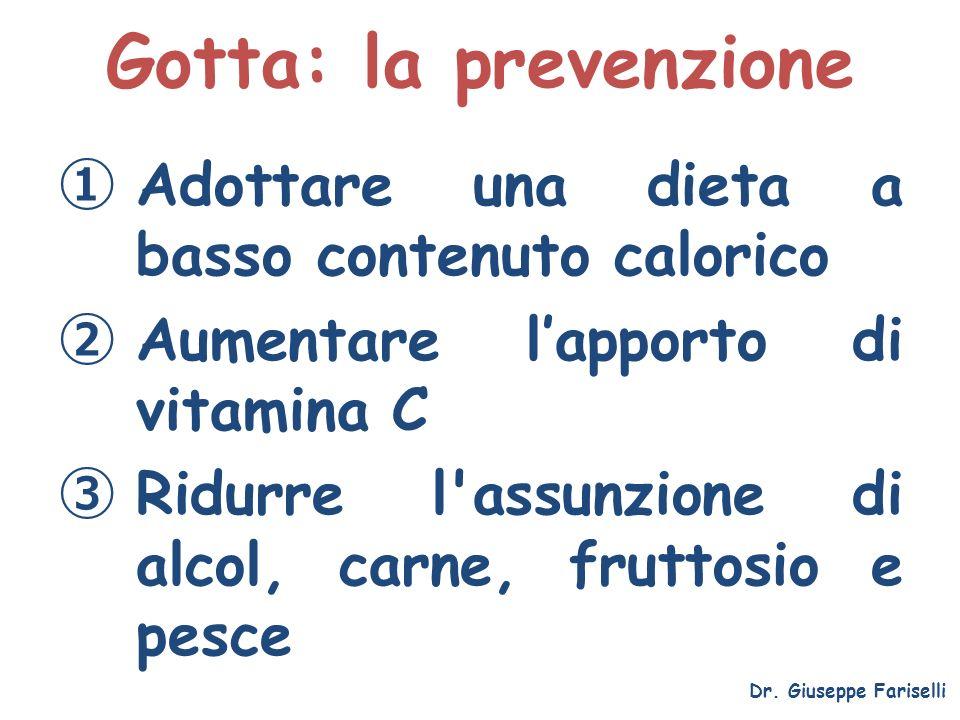 Gotta: la prevenzione Dr. Giuseppe Fariselli Adottare una dieta a basso contenuto calorico Aumentare lapporto di vitamina C Ridurre l'assunzione di al