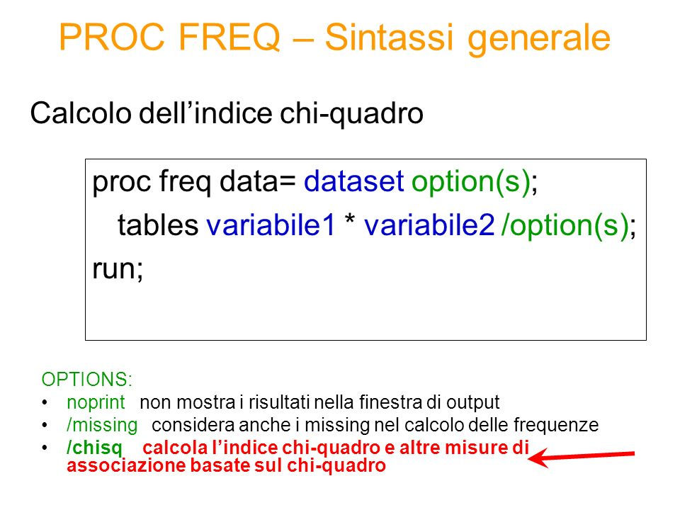PROC FREQ – Sintassi generale proc freq data= dataset option(s); tables variabile1 * variabile2 /option(s); run; Calcolo dellindice chi-quadro OPTIONS