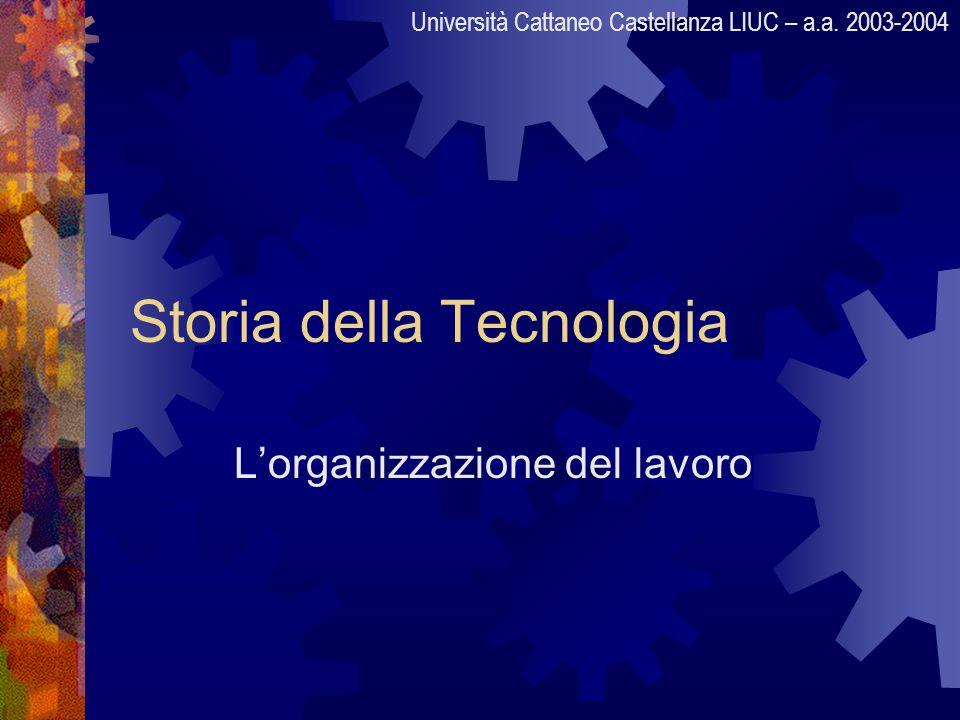 Storia della Tecnologia Lorganizzazione del lavoro Università Cattaneo Castellanza LIUC – a.a. 2003-2004