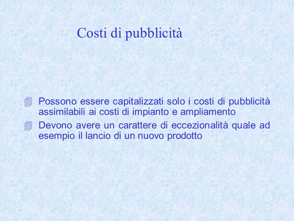 Costi di pubblicità Possono essere capitalizzati solo i costi di pubblicità assimilabili ai costi di impianto e ampliamento Devono avere un carattere di eccezionalità quale ad esempio il lancio di un nuovo prodotto
