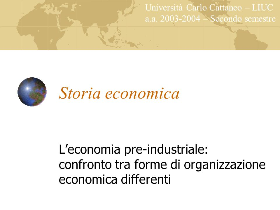 Storia economica Leconomia pre-industriale: confronto tra forme di organizzazione economica differenti Università Carlo Cattaneo – LIUC a.a. 2003-2004