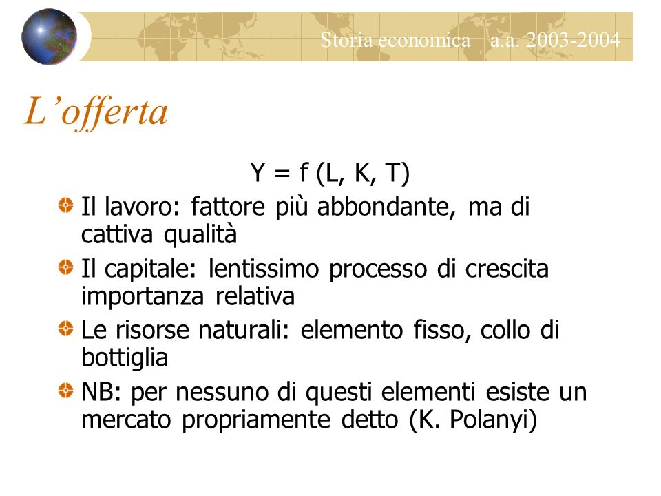 Storia economica a.a. 2003-2004 Lofferta Y = f (L, K, T) Il lavoro: fattore più abbondante, ma di cattiva qualità Il capitale: lentissimo processo di