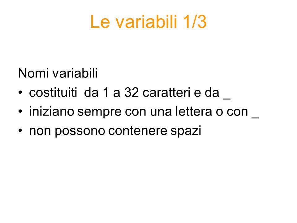 Le variabili 1/3 Nomi variabili costituiti da 1 a 32 caratteri e da _ iniziano sempre con una lettera o con _ non possono contenere spazi