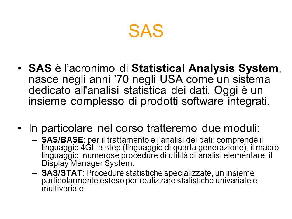 SAS SAS è lacronimo di Statistical Analysis System, nasce negli anni 70 negli USA come un sistema dedicato all'analisi statistica dei dati. Oggi è un
