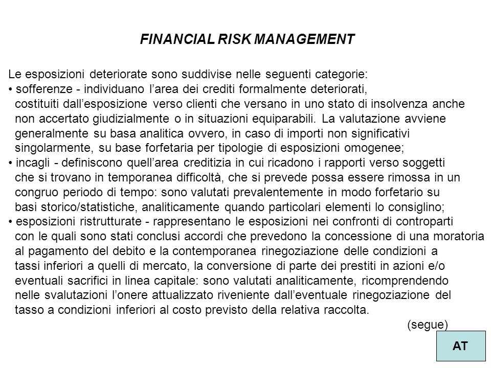 FINANCIAL RISK MANAGEMENT AT Le esposizioni deteriorate sono suddivise nelle seguenti categorie: sofferenze - individuano larea dei crediti formalment