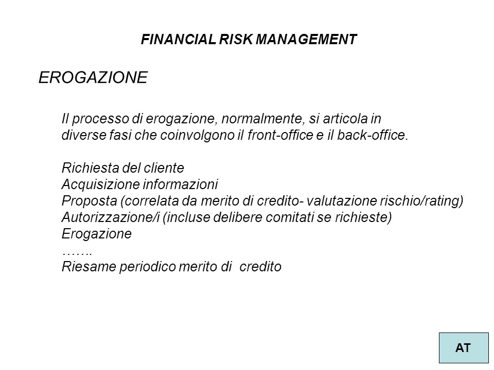 FINANCIAL RISK MANAGEMENT AT METODOLOGIA STANDARDIZZATA PARTICOLARI PORTAFOGLI ESPOSIZIONI VERSO GOVERNI E BANCHE CENTRALI (RATING ECA, ECAI) ESPOSIZIONI RETAIL, PONDERAZIONE 75% ESPOSIZIONI CON GARANZIE IMMOBILIARI DISTINZIONE TRA RESIDENZIALE (35%) E NON RESIDENZIALE (50%)