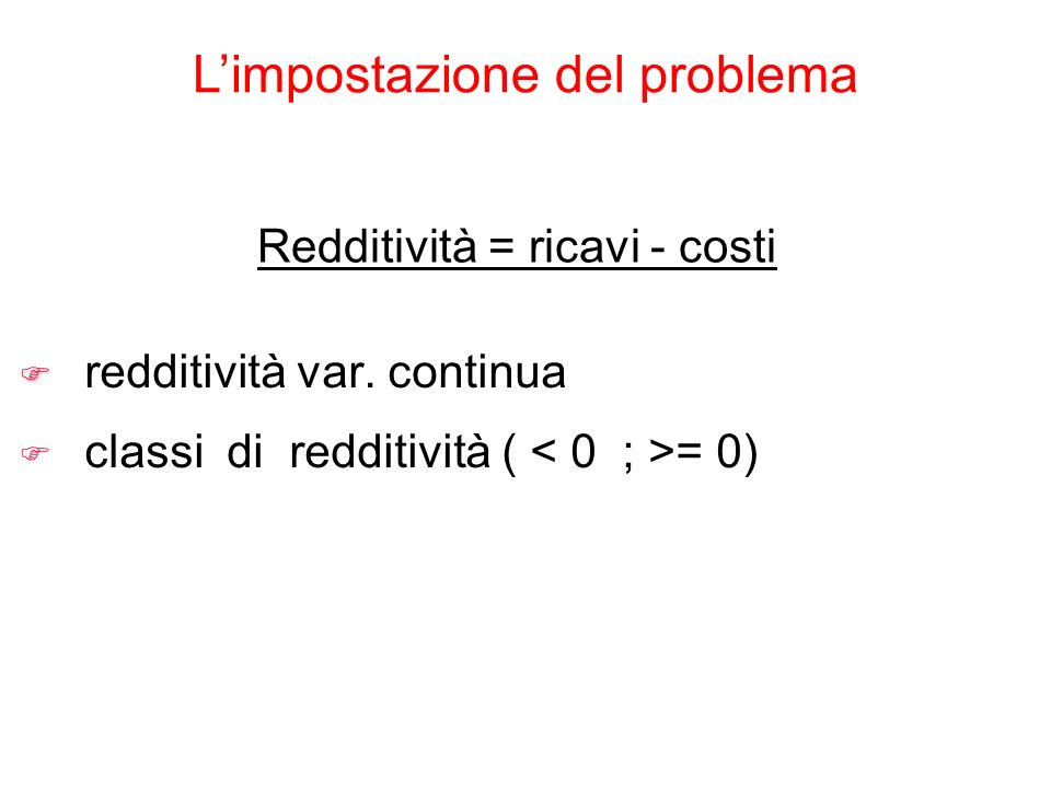 Limpostazione del problema Redditività = ricavi - costi F F redditività var. continua F classi di redditività ( = 0)