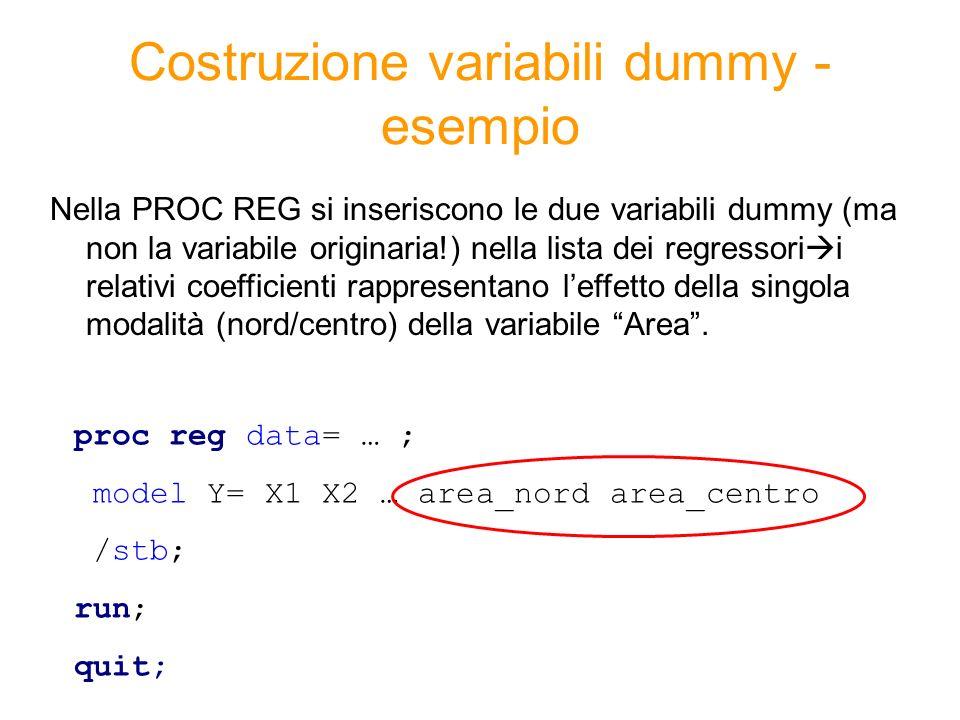 Costruzione variabili dummy - esempio Nella PROC REG si inseriscono le due variabili dummy (ma non la variabile originaria!) nella lista dei regressori i relativi coefficienti rappresentano leffetto della singola modalità (nord/centro) della variabile Area.