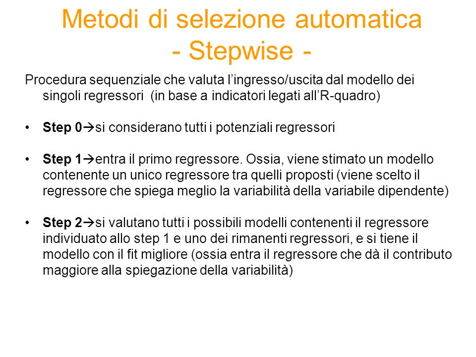 Metodi di selezione automatica - Stepwise - Procedura sequenziale che valuta lingresso/uscita dal modello dei singoli regressori (in base a indicatori legati allR-quadro) Step 0 si considerano tutti i potenziali regressori Step 1 entra il primo regressore.