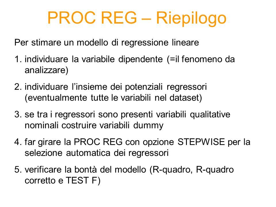 PROC REG – Riepilogo Per stimare un modello di regressione lineare 1.individuare la variabile dipendente (=il fenomeno da analizzare) 2.individuare linsieme dei potenziali regressori (eventualmente tutte le variabili nel dataset) 3.se tra i regressori sono presenti variabili qualitative nominali costruire variabili dummy 4.far girare la PROC REG con opzione STEPWISE per la selezione automatica dei regressori 5.verificare la bontà del modello (R-quadro, R-quadro corretto e TEST F)