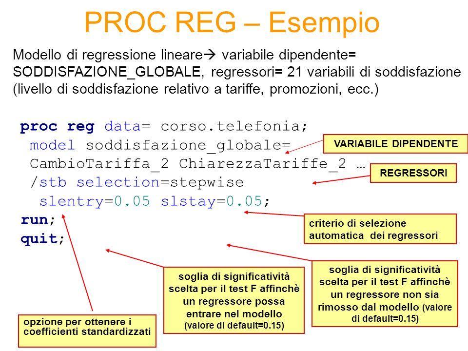 PROC REG – Esempio proc reg data= corso.telefonia; model soddisfazione_globale= CambioTariffa_2 ChiarezzaTariffe_2 … /stb selection=stepwise slentry=0.05 slstay=0.05; run; quit; Modello di regressione lineare variabile dipendente= SODDISFAZIONE_GLOBALE, regressori= 21 variabili di soddisfazione (livello di soddisfazione relativo a tariffe, promozioni, ecc.) REGRESSORI opzione per ottenere i coefficienti standardizzati VARIABILE DIPENDENTE criterio di selezione automatica dei regressori soglia di significatività scelta per il test F affinchè un regressore possa entrare nel modello (valore di default=0.15) soglia di significatività scelta per il test F affinchè un regressore non sia rimosso dal modello (valore di default=0.15)
