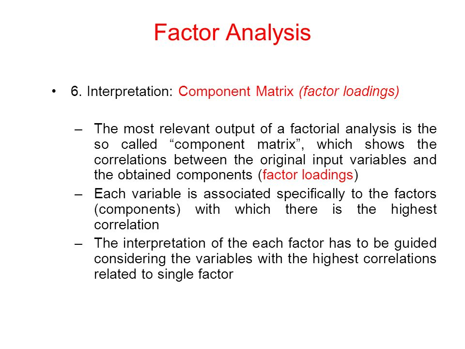 6. Interpretation: Component Matrix (factor loadings) –The most relevant output of a factorial analysis is the so called component matrix, which shows