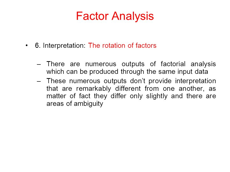6. Interpretation: The rotation of factors –There are numerous outputs of factorial analysis which can be produced through the same input data –These