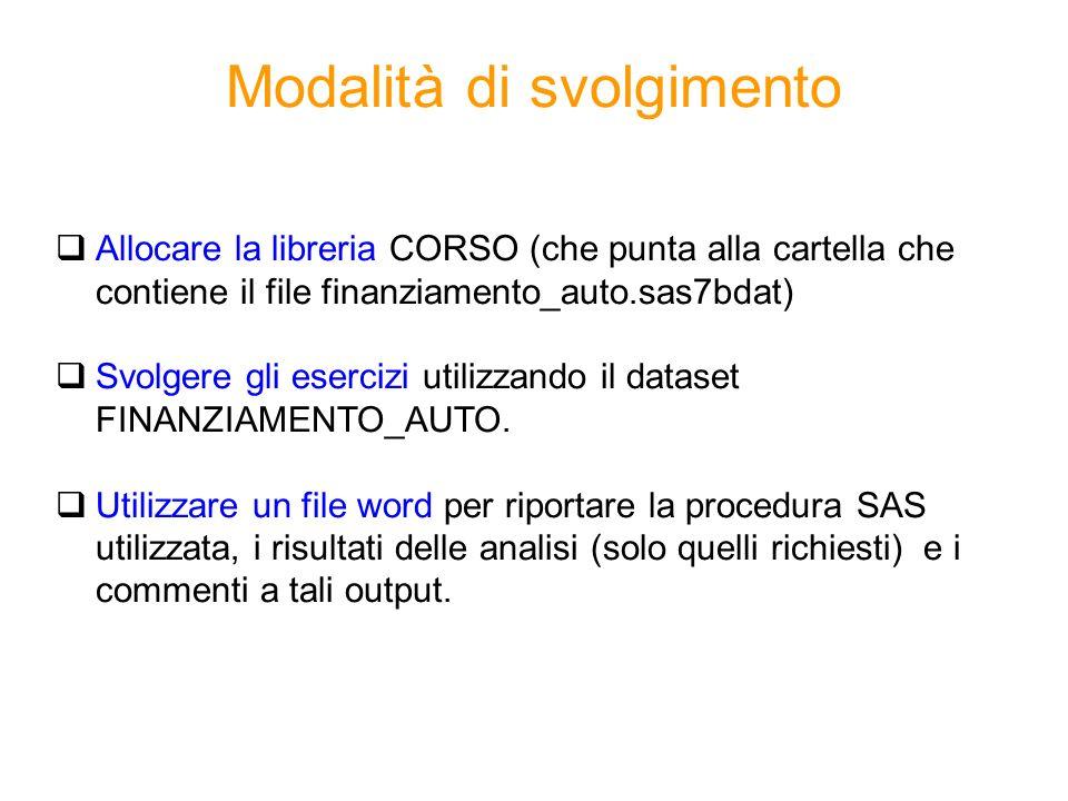 Modalità di svolgimento Allocare la libreria CORSO (che punta alla cartella che contiene il file finanziamento_auto.sas7bdat) Svolgere gli esercizi ut