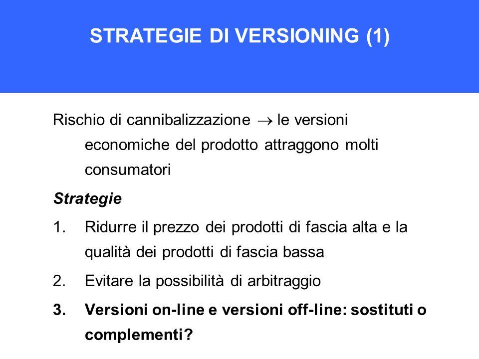 STRATEGIE DI VERSIONING (1) Rischio di cannibalizzazione le versioni economiche del prodotto attraggono molti consumatori Strategie 1.Ridurre il prezz