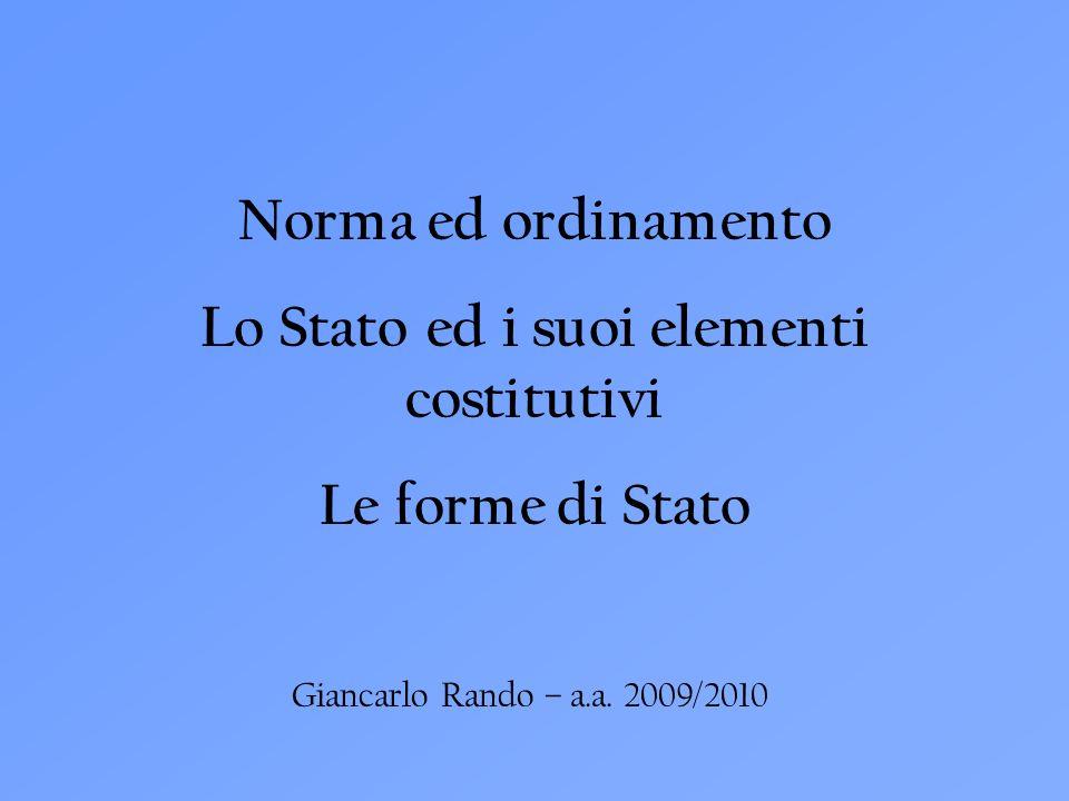 Giancarlo Rando – a.a. 2009/2010 Norma ed ordinamento Lo Stato ed i suoi elementi costitutivi Le forme di Stato