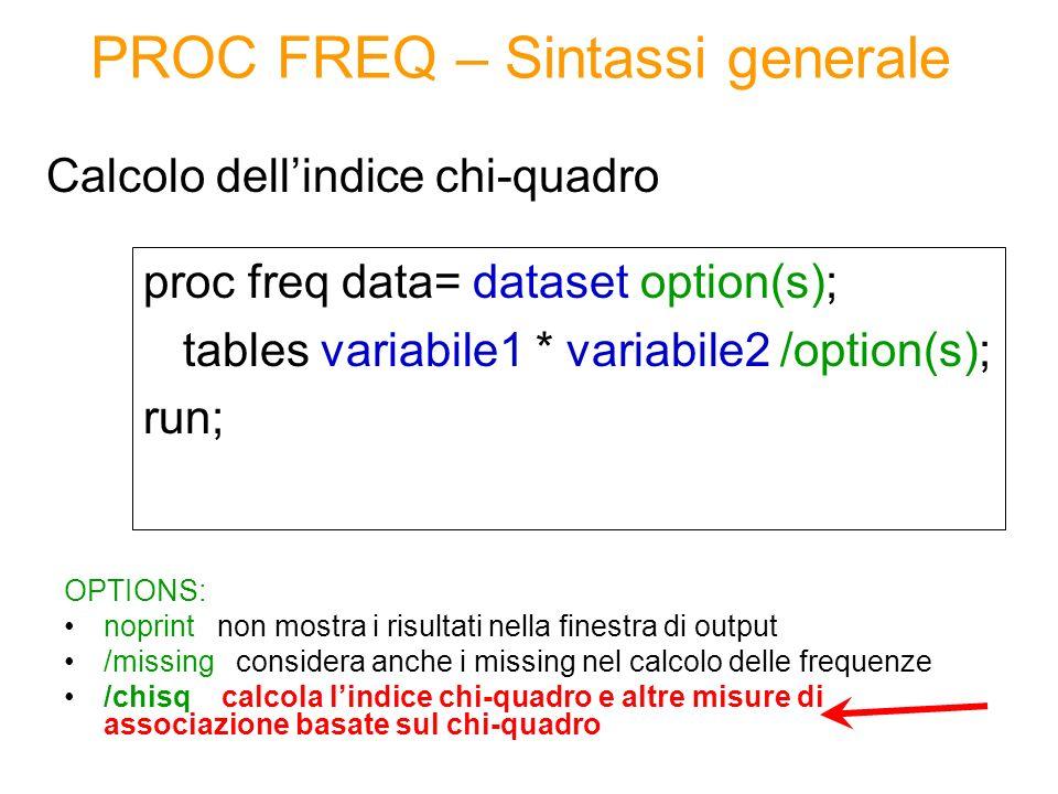 PROC FREQ – Sintassi generale proc freq data= dataset option(s); tables variabile1 * variabile2 /option(s); run; Calcolo dellindice chi-quadro OPTIONS