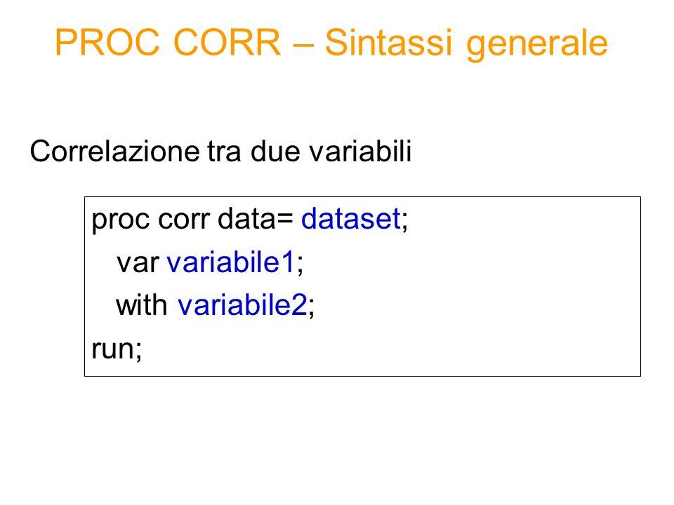 PROC CORR – Sintassi generale proc corr data= dataset; var variabile1; with variabile2; run; Correlazione tra due variabili
