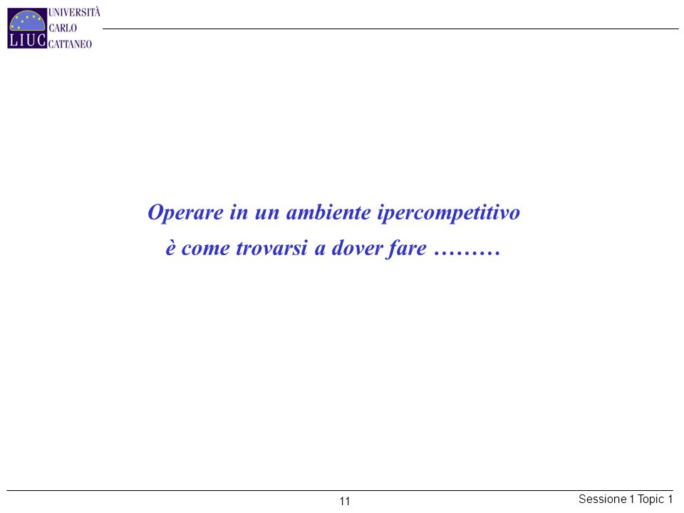Sessione 1 Topic 1 11 Operare in un ambiente ipercompetitivo è come trovarsi a dover fare ………