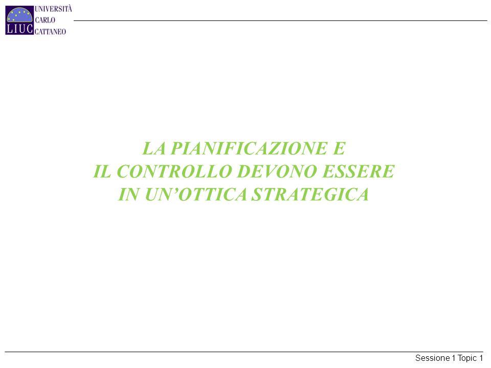 Sessione 1 Topic 1 LA PIANIFICAZIONE E IL CONTROLLO DEVONO ESSERE IN UNOTTICA STRATEGICA