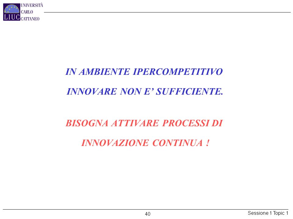Sessione 1 Topic 1 40 IN AMBIENTE IPERCOMPETITIVO INNOVARE NON E SUFFICIENTE. BISOGNA ATTIVARE PROCESSI DI INNOVAZIONE CONTINUA !