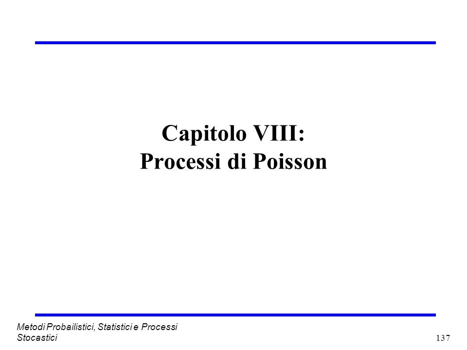 137 Metodi Probailistici, Statistici e Processi Stocastici Capitolo VIII: Processi di Poisson