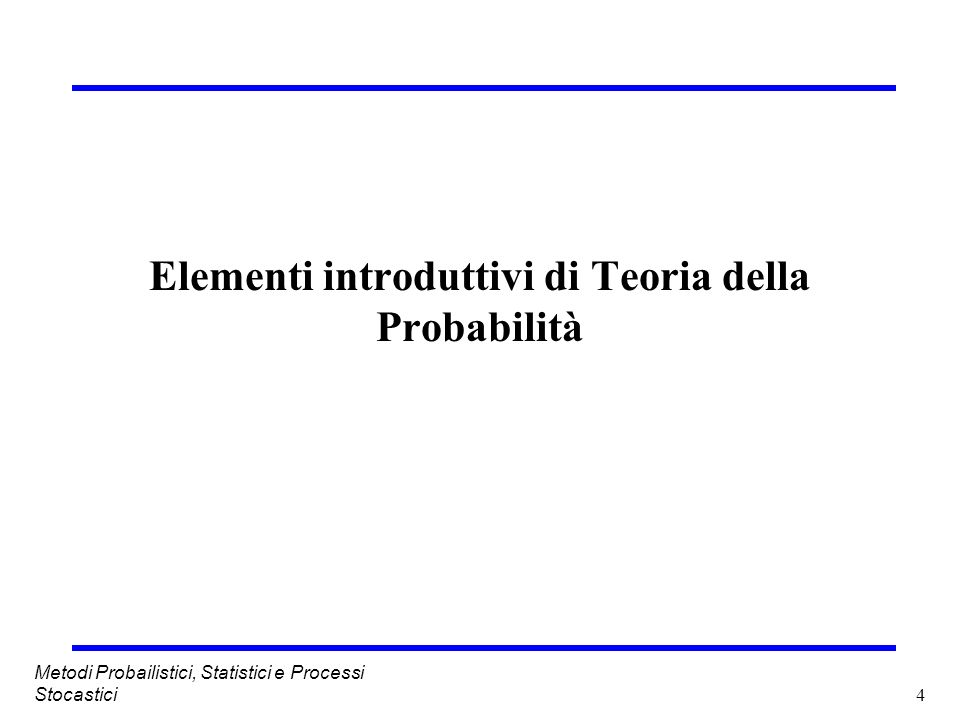 4 Metodi Probailistici, Statistici e Processi Stocastici Elementi introduttivi di Teoria della Probabilità