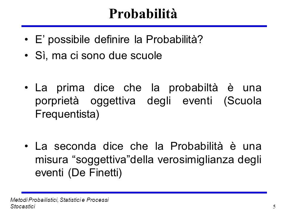 5 Metodi Probailistici, Statistici e Processi Stocastici Probabilità E possibile definire la Probabilità? Sì, ma ci sono due scuole La prima dice che