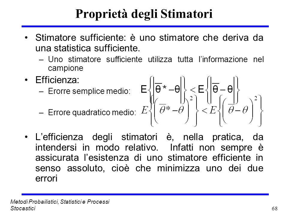 68 Metodi Probailistici, Statistici e Processi Stocastici Proprietà degli Stimatori Stimatore sufficiente: è uno stimatore che deriva da una statistic
