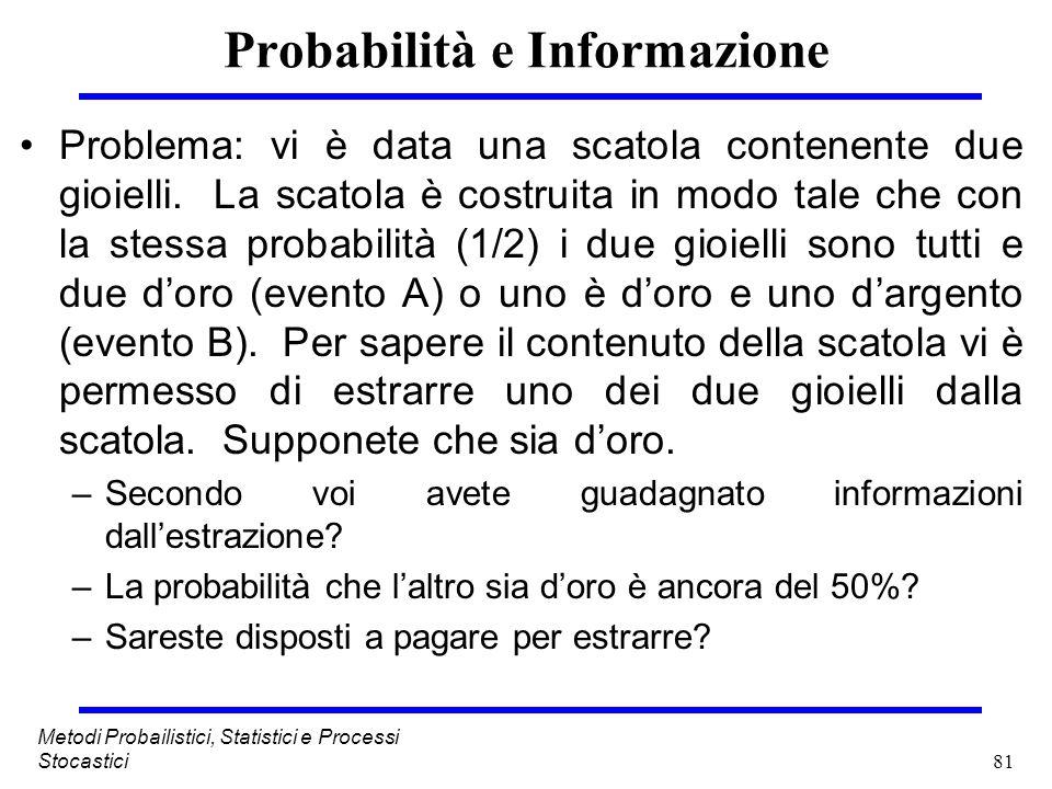 81 Metodi Probailistici, Statistici e Processi Stocastici Probabilità e Informazione Problema: vi è data una scatola contenente due gioielli. La scato