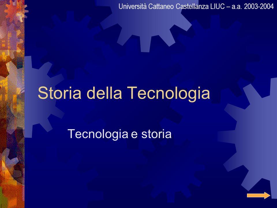 Storia della Tecnologia Tecnologia e storia Università Cattaneo Castellanza LIUC – a.a. 2003-2004