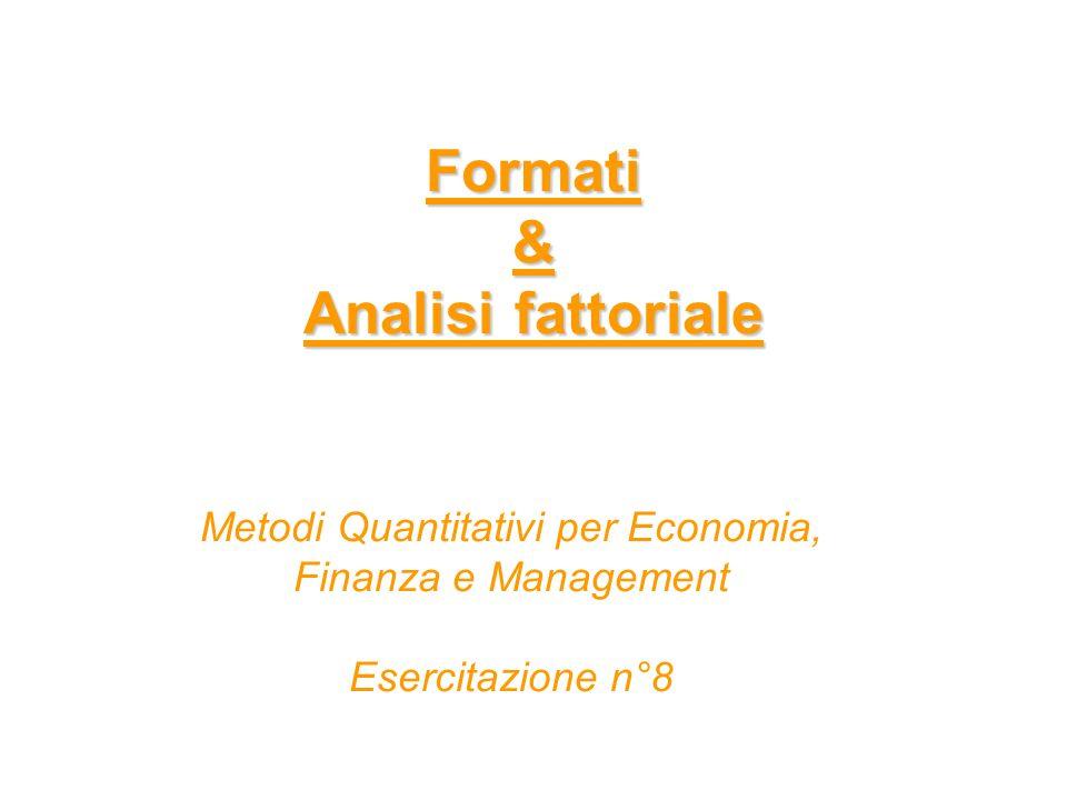 Formati & Analisi fattoriale Metodi Quantitativi per Economia, Finanza e Management Esercitazione n°8
