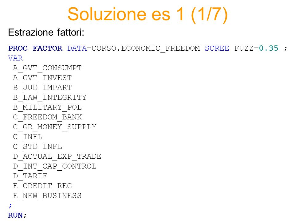 Soluzione es 1 (1/7) PROC FACTOR DATA=CORSO.ECONOMIC_FREEDOM SCREE FUZZ=0.35 ; VAR A_GVT_CONSUMPT A_GVT_INVEST B_JUD_IMPART B_LAW_INTEGRITY B_MILITARY_POL C_FREEDOM_BANK C_GR_MONEY_SUPPLY C_INFL C_STD_INFL D_ACTUAL_EXP_TRADE D_INT_CAP_CONTROL D_TARIF E_CREDIT_REG E_NEW_BUSINESS ; RUN; Estrazione fattori: