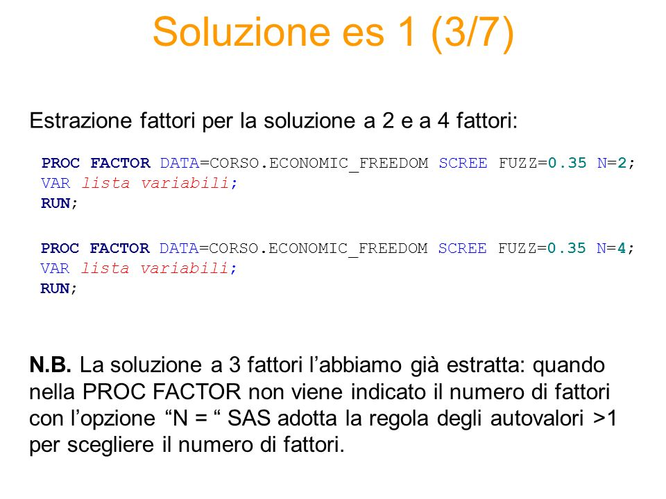 Soluzione es 1 (3/7) PROC FACTOR DATA=CORSO.ECONOMIC_FREEDOM SCREE FUZZ=0.35 N=2; VAR lista variabili; RUN; Estrazione fattori per la soluzione a 2 e a 4 fattori: PROC FACTOR DATA=CORSO.ECONOMIC_FREEDOM SCREE FUZZ=0.35 N=4; VAR lista variabili; RUN; N.B.