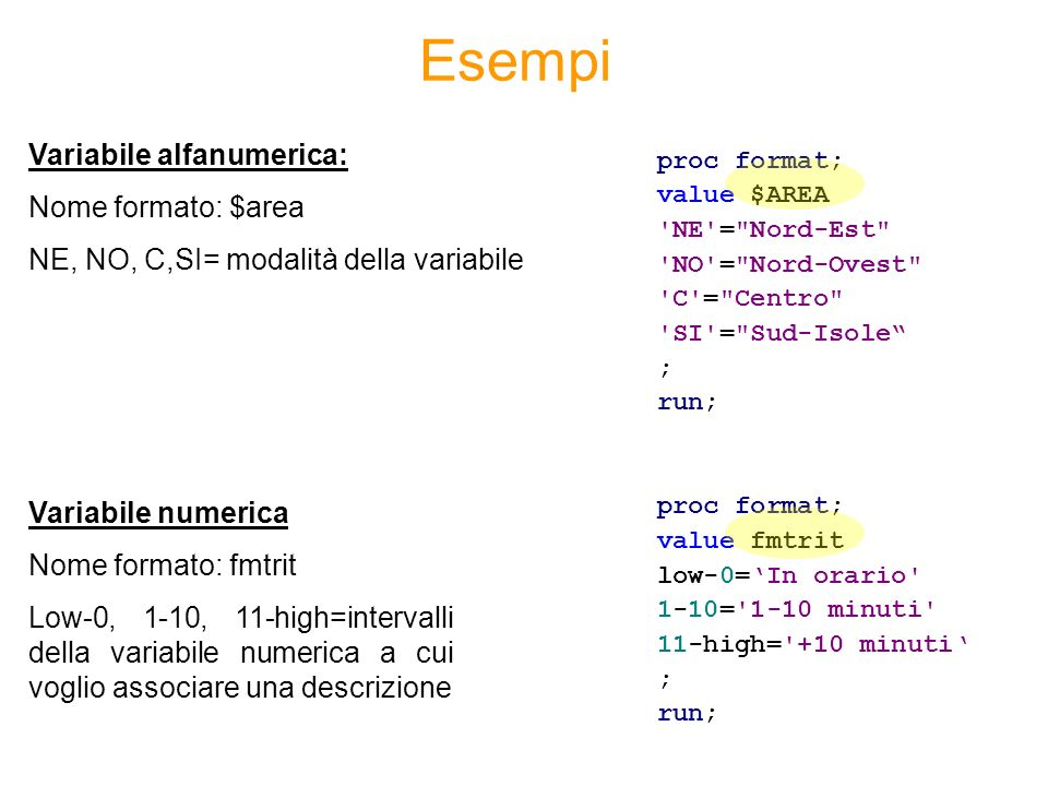Esempi proc format; value $AREA NE = Nord-Est NO = Nord-Ovest C = Centro SI = Sud-Isole ; run; proc format; value fmtrit low-0=In orario 1-10= 1-10 minuti 11-high= +10 minuti ; run; Variabile alfanumerica: Nome formato: $area NE, NO, C,SI= modalità della variabile Variabile numerica Nome formato: fmtrit Low-0, 1-10, 11-high=intervalli della variabile numerica a cui voglio associare una descrizione