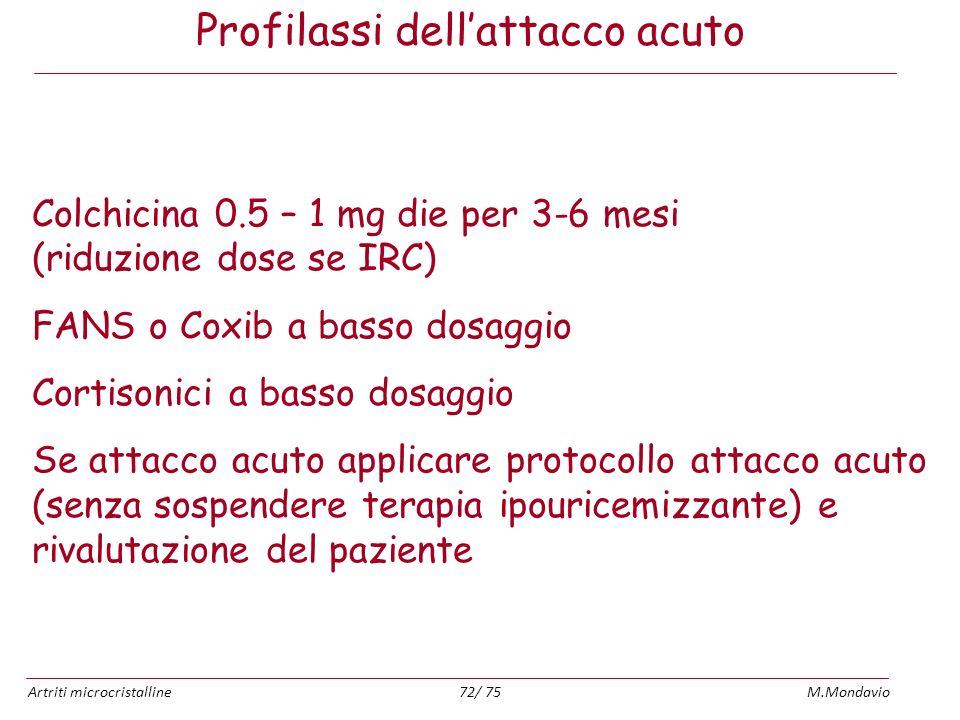 Artriti microcristallineM.Mondavio72/ 75 Profilassi dellattacco acuto Colchicina 0.5 – 1 mg die per 3-6 mesi (riduzione dose se IRC) FANS o Coxib a ba