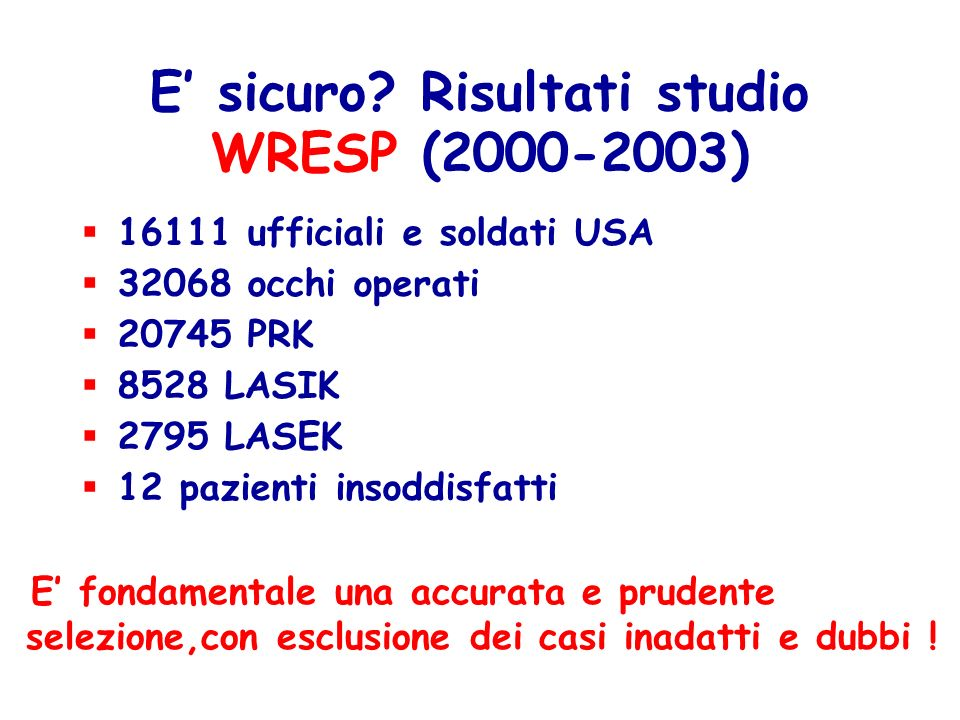 E sicuro? Risultati studio WRESP (2000-2003) 16111 ufficiali e soldati USA 32068 occhi operati 20745 PRK 8528 LASIK 2795 LASEK 12 pazienti insoddisfat