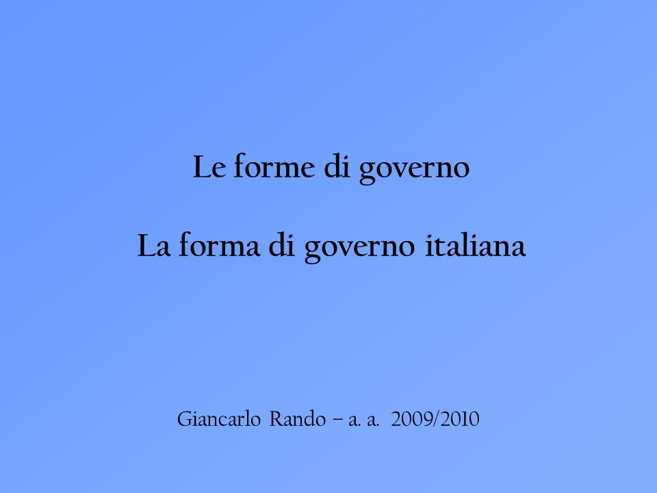 Le forme di governo La forma di governo italiana Giancarlo Rando – a. a. 2009/2010
