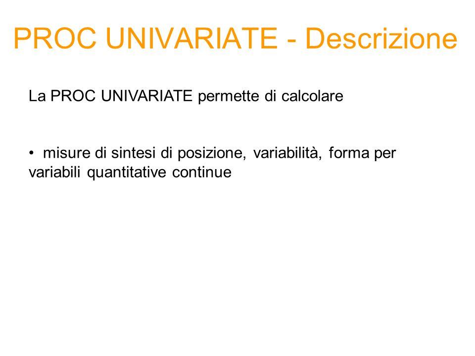 PROC UNIVARIATE - Descrizione La PROC UNIVARIATE permette di calcolare misure di sintesi di posizione, variabilità, forma per variabili quantitative c