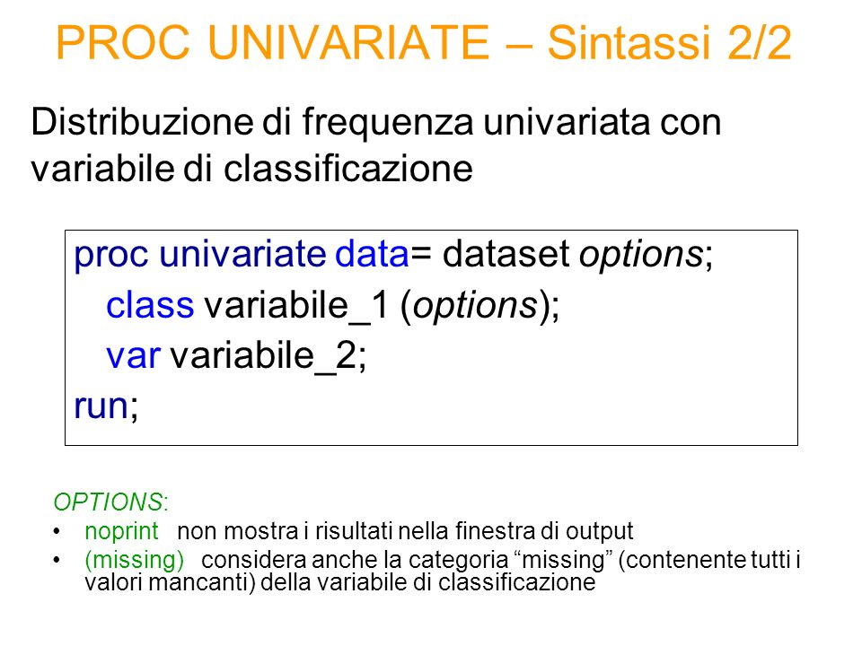 PROC UNIVARIATE – Sintassi 2/2 Distribuzione di frequenza univariata con variabile di classificazione proc univariate data= dataset options; class var