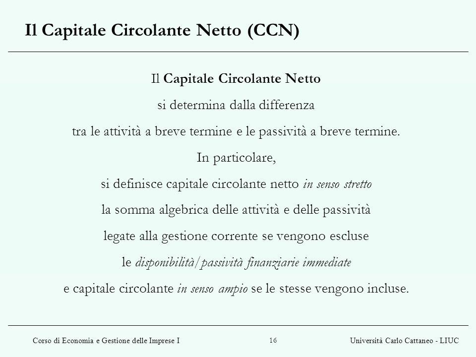 Corso di Economia e Gestione delle Imprese IUniversità Carlo Cattaneo - LIUC 16 Il Capitale Circolante Netto si determina dalla differenza tra le atti