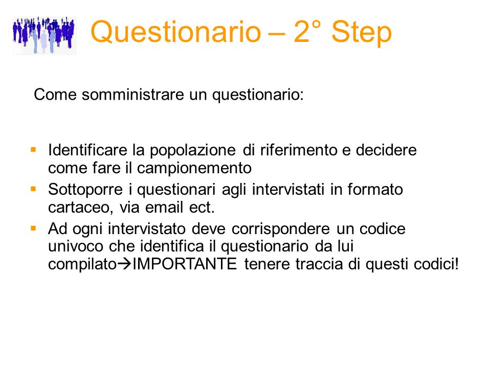 Questionario – 2° Step Come somministrare un questionario: Identificare la popolazione di riferimento e decidere come fare il campionemento Sottoporre