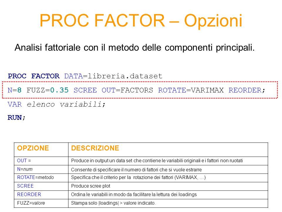 PROC FACTOR – Opzioni PROC FACTOR DATA=libreria.dataset N=8 FUZZ=0.35 SCREE OUT=FACTORS ROTATE=VARIMAX REORDER; VAR elenco variabili; RUN; OPZIONEDESCRIZIONE OUT =Produce in output un data set che contiene le variabili originali e i fattori non ruotati N=num Consente di specificare il numero di fattori che si vuole estrarre ROTATE=metodoSpecifica che il criterio per la rotazione dei fattori (VARIMAX, …) SCREEProduce scree plot REORDEROrdina le variabili in modo da facilitare la lettura dei loadings FUZZ=valoreStampa solo |loadings| > valore indicato.